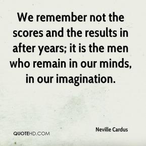 We remember not the scores and the results in after years; it is the men who remain in our minds, in our imagination.