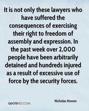 Nicholas Howen  - It is not only these lawyers who have suffered the consequences of exercising their right to freedom of assembly and expression. In the past week over 2,000 people have been arbitrarily detained and hundreds injured as a result of excessive use of force by the security forces.