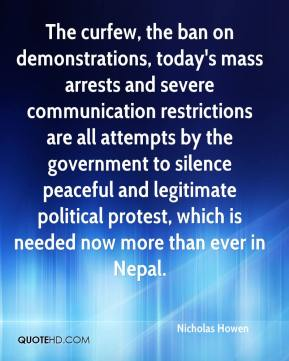 Nicholas Howen  - The curfew, the ban on demonstrations, today's mass arrests and severe communication restrictions are all attempts by the government to silence peaceful and legitimate political protest, which is needed now more than ever in Nepal.
