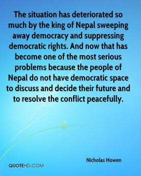 The situation has deteriorated so much by the king of Nepal sweeping away democracy and suppressing democratic rights. And now that has become one of the most serious problems because the people of Nepal do not have democratic space to discuss and decide their future and to resolve the conflict peacefully.
