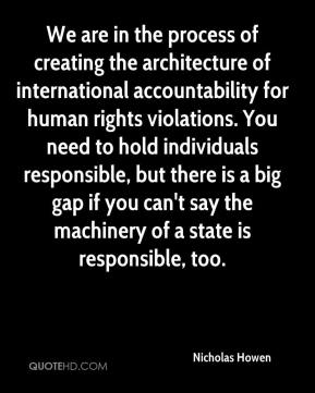 We are in the process of creating the architecture of international accountability for human rights violations. You need to hold individuals responsible, but there is a big gap if you can't say the machinery of a state is responsible, too.