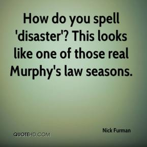 How do you spell 'disaster'? This looks like one of those real Murphy's law seasons.