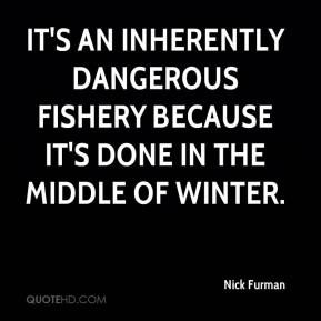 It's an inherently dangerous fishery because it's done in the middle of winter.
