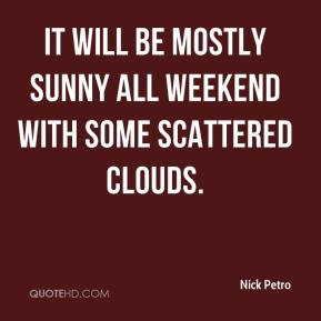It will be mostly sunny all weekend with some scattered clouds.