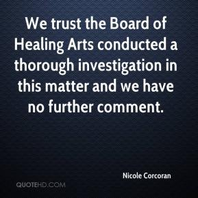 Nicole Corcoran  - We trust the Board of Healing Arts conducted a thorough investigation in this matter and we have no further comment.