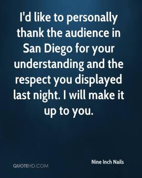I'd like to personally thank the audience in San Diego for your understanding and the respect you displayed last night. I will make it up to you.