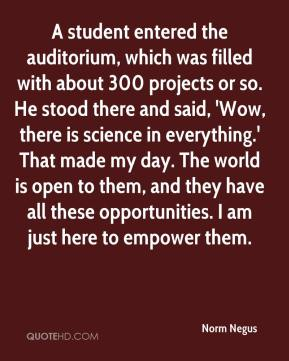 Norm Negus  - A student entered the auditorium, which was filled with about 300 projects or so. He stood there and said, 'Wow, there is science in everything.' That made my day. The world is open to them, and they have all these opportunities. I am just here to empower them.