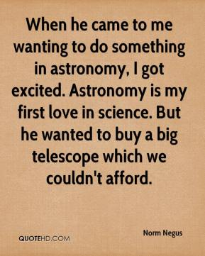 Norm Negus  - When he came to me wanting to do something in astronomy, I got excited. Astronomy is my first love in science. But he wanted to buy a big telescope which we couldn't afford.
