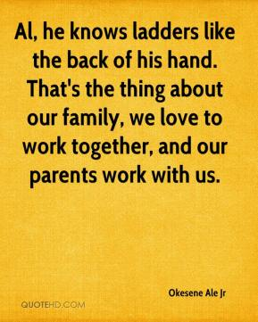 Al, he knows ladders like the back of his hand. That's the thing about our family, we love to work together, and our parents work with us.