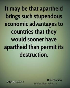 Oliver Tambo - It may be that apartheid brings such stupendous economic advantages to countries that they would sooner have apartheid than permit its destruction.