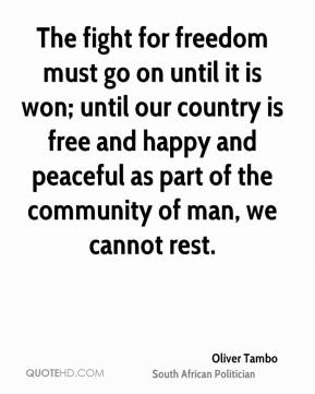 Oliver Tambo - The fight for freedom must go on until it is won; until our country is free and happy and peaceful as part of the community of man, we cannot rest.