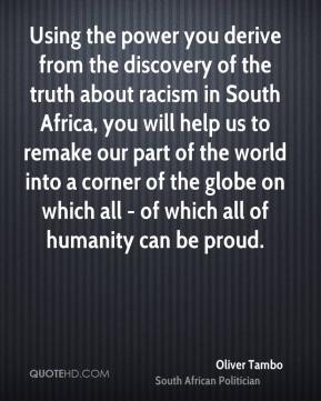 Oliver Tambo - Using the power you derive from the discovery of the truth about racism in South Africa, you will help us to remake our part of the world into a corner of the globe on which all - of which all of humanity can be proud.