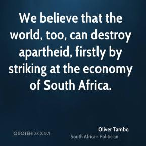 Oliver Tambo - We believe that the world, too, can destroy apartheid, firstly by striking at the economy of South Africa.