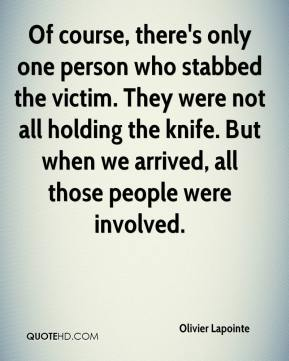 Olivier Lapointe  - Of course, there's only one person who stabbed the victim. They were not all holding the knife. But when we arrived, all those people were involved.