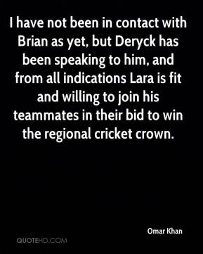 Omar Khan  - I have not been in contact with Brian as yet, but Deryck has been speaking to him, and from all indications Lara is fit and willing to join his teammates in their bid to win the regional cricket crown.