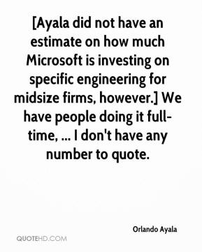 Orlando Ayala  - [Ayala did not have an estimate on how much Microsoft is investing on specific engineering for midsize firms, however.] We have people doing it full-time, ... I don't have any number to quote.