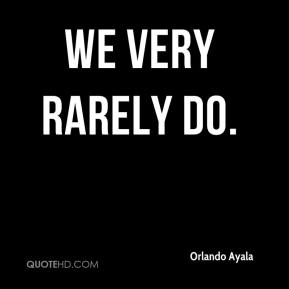Orlando Ayala  - we very rarely do.