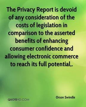 Orson Swindle  - The Privacy Report is devoid of any consideration of the costs of legislation in comparison to the asserted benefits of enhancing consumer confidence and allowing electronic commerce to reach its full potential.