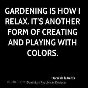 Gardening is how I relax. It's another form of creating and playing with colors.