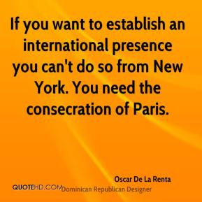 Oscar De La Renta - If you want to establish an international presence you can't do so from New York. You need the consecration of Paris.