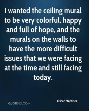 Oscar Martinez  - I wanted the ceiling mural to be very colorful, happy and full of hope, and the murals on the walls to have the more difficult issues that we were facing at the time and still facing today.