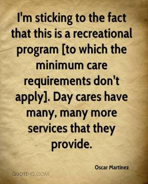 Oscar Martinez  - I'm sticking to the fact that this is a recreational program [to which the minimum care requirements don't apply]. Day cares have many, many more services that they provide.