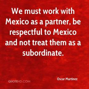 Oscar Martinez  - We must work with Mexico as a partner, be respectful to Mexico and not treat them as a subordinate.
