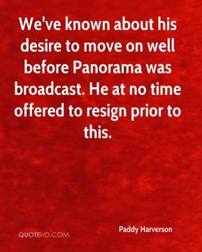 Paddy Harverson  - We've known about his desire to move on well before Panorama was broadcast. He at no time offered to resign prior to this.