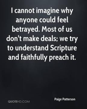 I cannot imagine why anyone could feel betrayed. Most of us don't make deals; we try to understand Scripture and faithfully preach it.