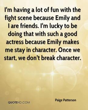 Paige Patterson  - I'm having a lot of fun with the fight scene because Emily and I are friends. I'm lucky to be doing that with such a good actress because Emily makes me stay in character. Once we start, we don't break character.