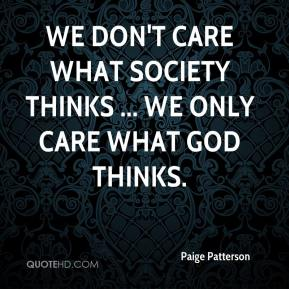 We don't care what society thinks ... we only care what God thinks.