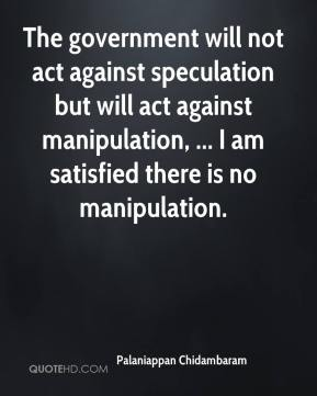 Palaniappan Chidambaram  - The government will not act against speculation but will act against manipulation, ... I am satisfied there is no manipulation.
