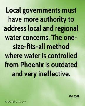Pat Call  - Local governments must have more authority to address local and regional water concerns. The one-size-fits-all method where water is controlled from Phoenix is outdated and very ineffective.