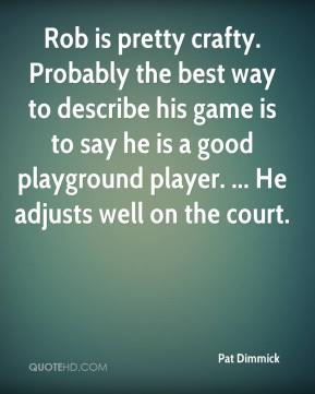 Pat Dimmick  - Rob is pretty crafty. Probably the best way to describe his game is to say he is a good playground player. ... He adjusts well on the court.