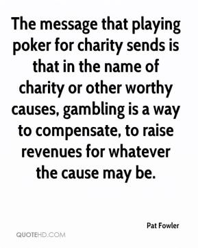 Pat Fowler  - The message that playing poker for charity sends is that in the name of charity or other worthy causes, gambling is a way to compensate, to raise revenues for whatever the cause may be.