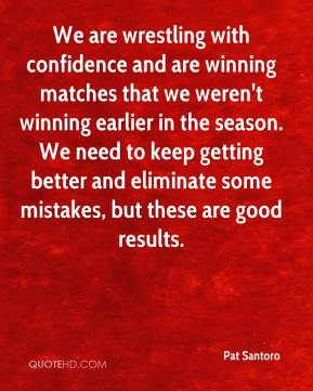Pat Santoro  - We are wrestling with confidence and are winning matches that we weren't winning earlier in the season. We need to keep getting better and eliminate some mistakes, but these are good results.