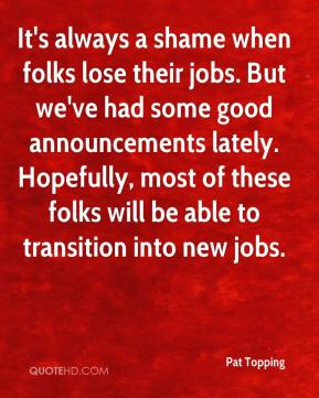 Pat Topping  - It's always a shame when folks lose their jobs. But we've had some good announcements lately. Hopefully, most of these folks will be able to transition into new jobs.