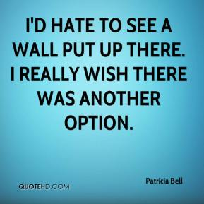 Patricia Bell  - I'd hate to see a wall put up there. I really wish there was another option.