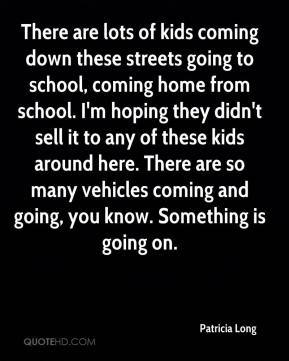 Patricia Long  - There are lots of kids coming down these streets going to school, coming home from school. I'm hoping they didn't sell it to any of these kids around here. There are so many vehicles coming and going, you know. Something is going on.