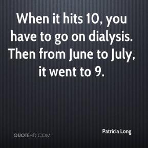 Patricia Long  - When it hits 10, you have to go on dialysis. Then from June to July, it went to 9.