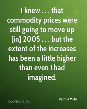 Patricia Mohr  - I knew . . . that commodity prices were still going to move up [in] 2005 . . . but the extent of the increases has been a little higher than even I had imagined.