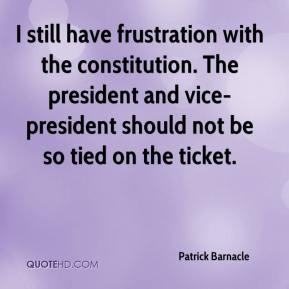 Patrick Barnacle  - I still have frustration with the constitution. The president and vice-president should not be so tied on the ticket.