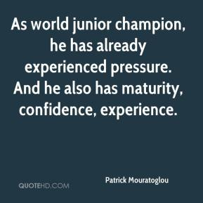 Patrick Mouratoglou  - As world junior champion, he has already experienced pressure. And he also has maturity, confidence, experience.