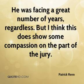 Patrick Renn  - He was facing a great number of years, regardless. But I think this does show some compassion on the part of the jury.