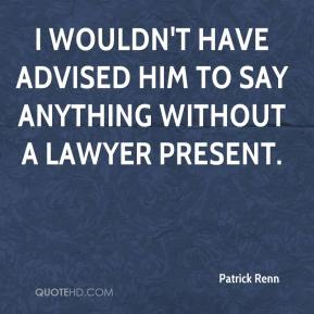 Patrick Renn  - I wouldn't have advised him to say anything without a lawyer present.