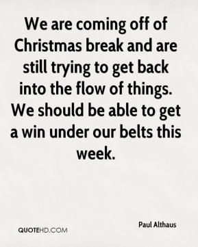 Paul Althaus  - We are coming off of Christmas break and are still trying to get back into the flow of things. We should be able to get a win under our belts this week.