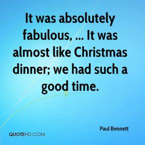 Paul Bennett  - It was absolutely fabulous, ... It was almost like Christmas dinner; we had such a good time.