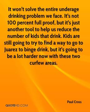 Paul Cross  - It won't solve the entire underage drinking problem we face. It's not 100 percent full proof, but it's just another tool to help us reduce the number of kids that drink. Kids are still going to try to find a way to go to Juarez to binge drink, but it's going to be a lot harder now with these two curfew areas.