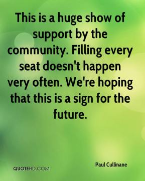Paul Cullinane  - This is a huge show of support by the community. Filling every seat doesn't happen very often. We're hoping that this is a sign for the future.
