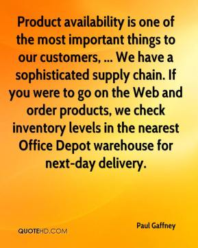 Product availability is one of the most important things to our customers, ... We have a sophisticated supply chain. If you were to go on the Web and order products, we check inventory levels in the nearest Office Depot warehouse for next-day delivery.